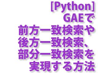 [Python] GAEで前方一致検索や後方一致検索、部分一致検索を実現する方法
