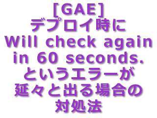 [GAE] デプロイ時に『Will check again in 60 seconds.』というエラーが延々と出る場合の対処法