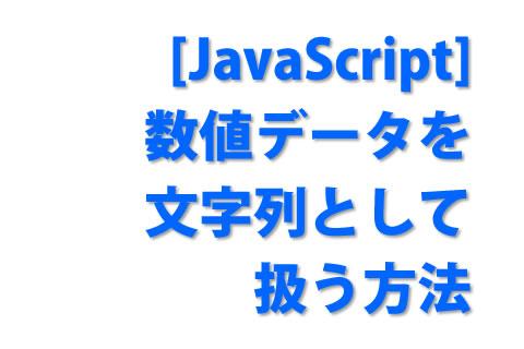 [JavaScript] 数値データを文字列として扱う方法
