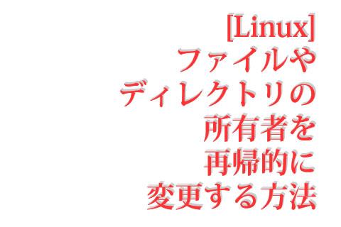 [Linux] ファイルやディレクトリの所有者を再帰的に変更する方法