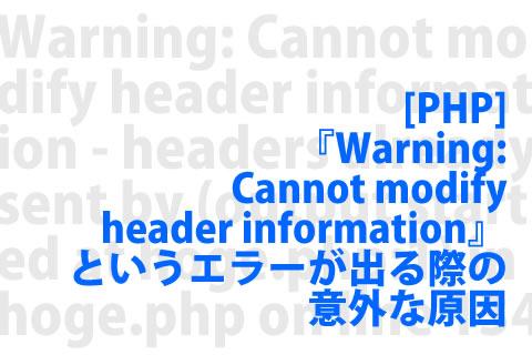 [PHP] 『Warning: Cannot modify header information』というエラーが出る際の意外な原因