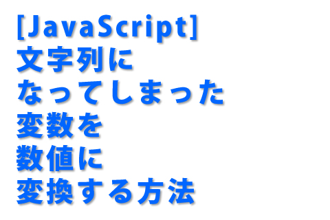 [JavaScript] 文字列になってしまった変数を数値に変換する方法