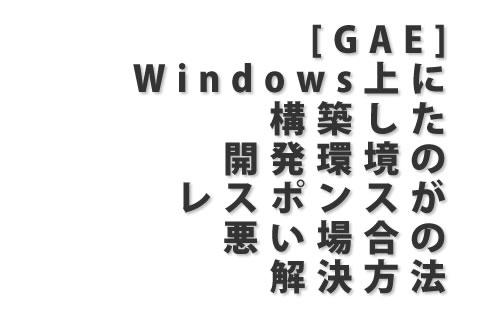 [GAE] Windows上に構築した開発環境のレスポンスが悪い場合の解決方法