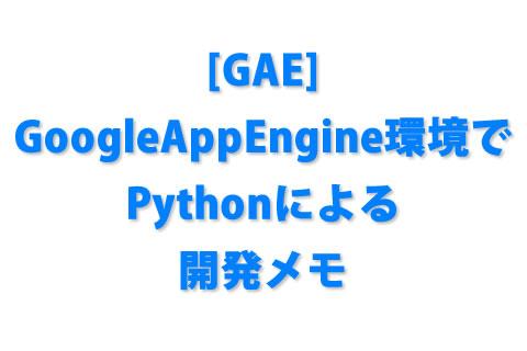 [GAE] GoogleAppEngine環境でPythonによる開発メモ