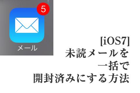 [iOS7] 未読メールを一括で開封済みにする方法