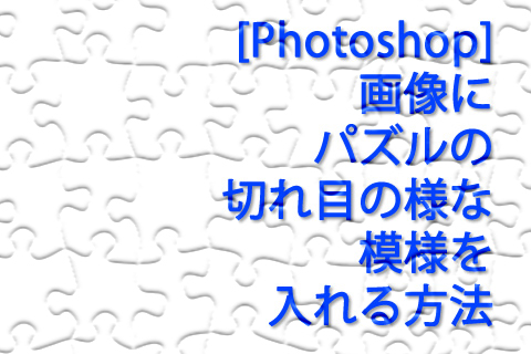 [Photoshop] 画像にパズルの切れ目の様な模様を入れる方法