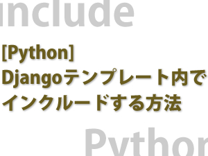 [Python] Djangoテンプレート内でインクルードする方法